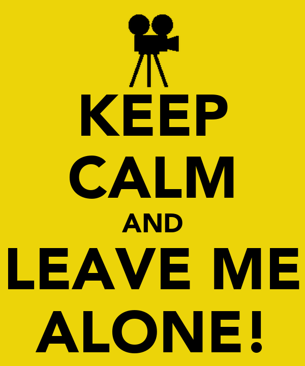 KEEP CALM AND LEAVE ME ALONE!