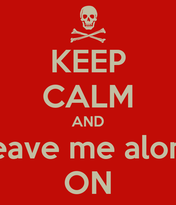 KEEP CALM AND Leave me alone ON