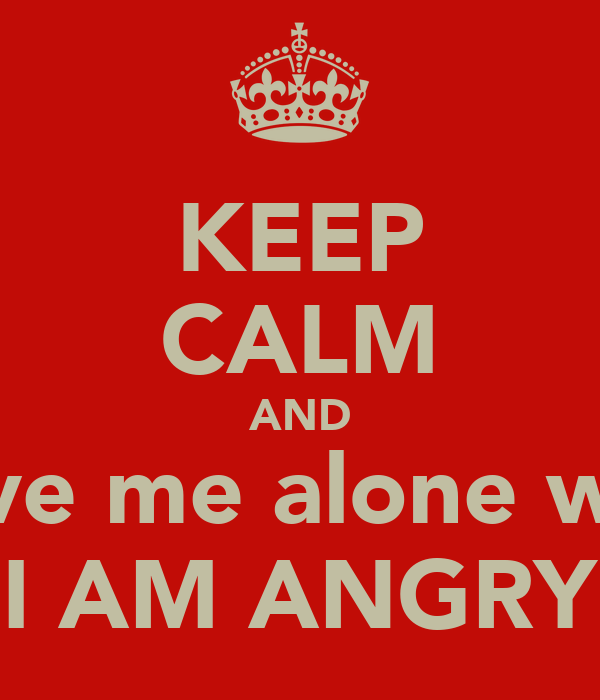 KEEP CALM AND Leave me alone when I AM ANGRY