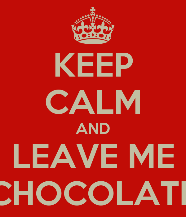 KEEP CALM AND LEAVE ME CHOCOLATE