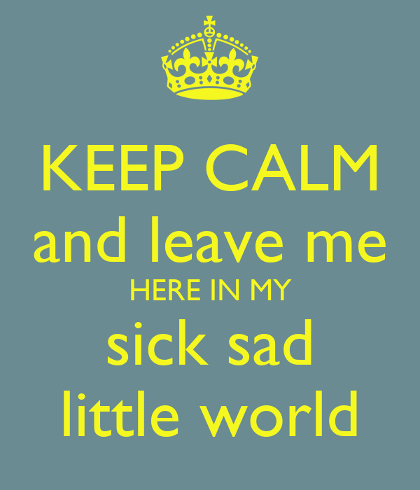 KEEP CALM and leave me HERE IN MY sick sad little world