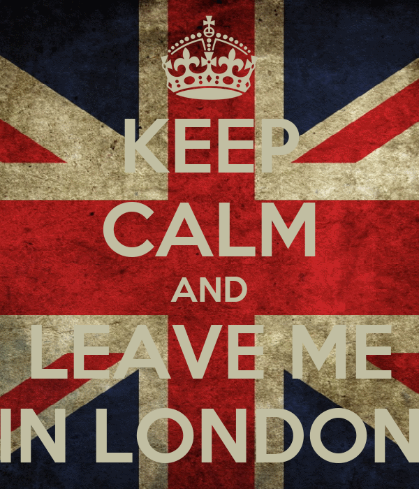KEEP CALM AND LEAVE ME IN LONDON