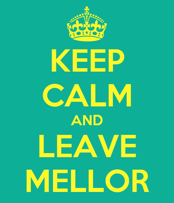 KEEP CALM AND LEAVE MELLOR