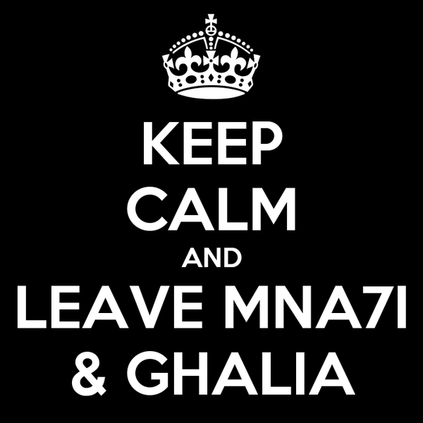 KEEP CALM AND LEAVE MNA7I & GHALIA