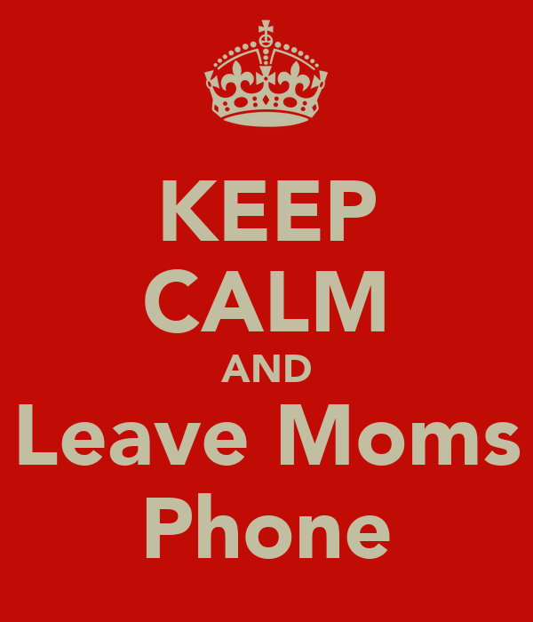 KEEP CALM AND Leave Moms Phone