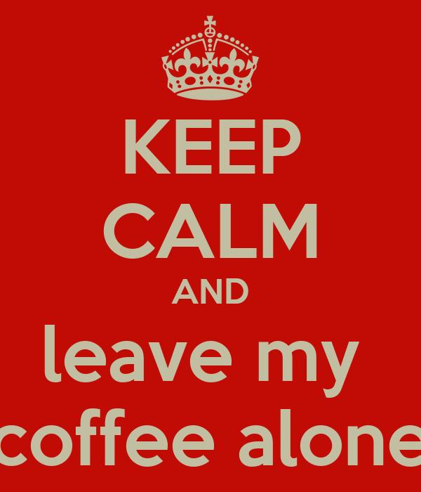 KEEP CALM AND leave my  coffee alone