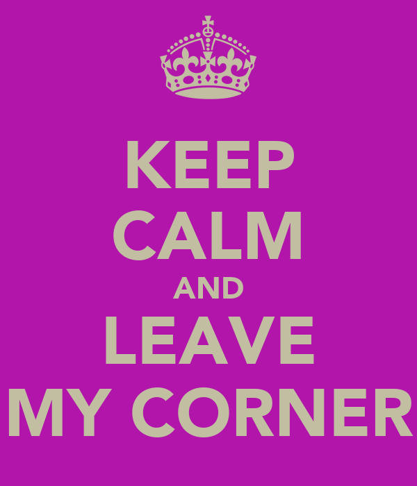 KEEP CALM AND LEAVE MY CORNER