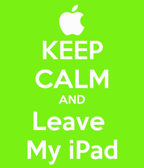 KEEP CALM AND Leave  My iPad