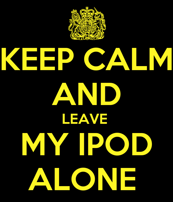 KEEP CALM AND LEAVE  MY IPOD ALONE