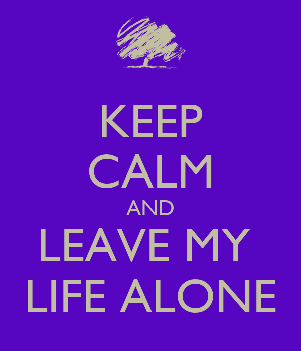 KEEP CALM AND LEAVE MY  LIFE ALONE