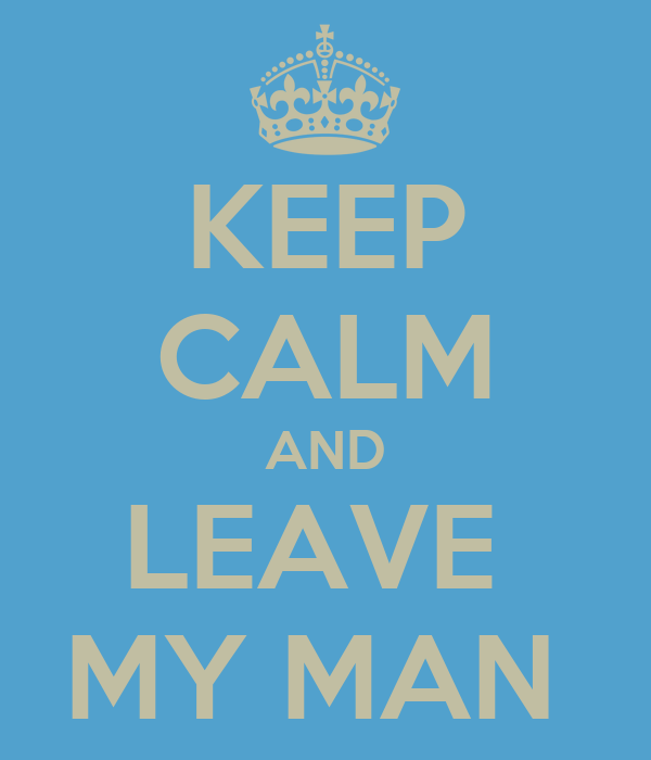 KEEP CALM AND LEAVE  MY MAN