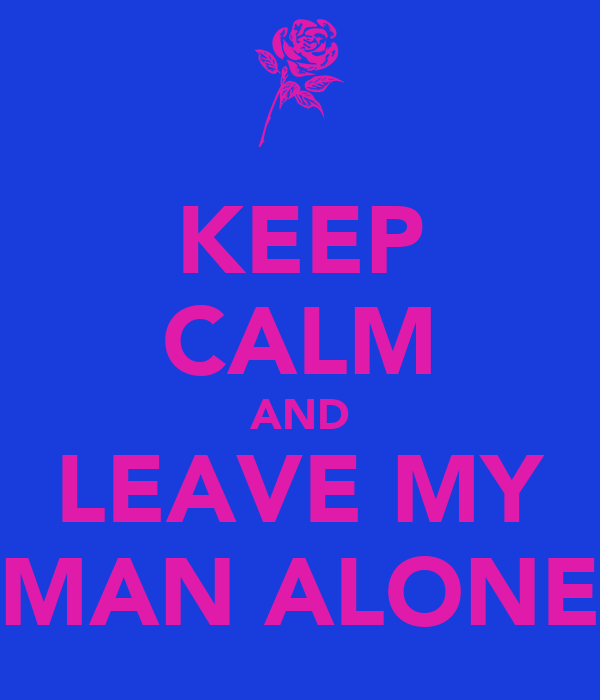 KEEP CALM AND LEAVE MY MAN ALONE