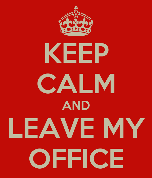 KEEP CALM AND LEAVE MY OFFICE