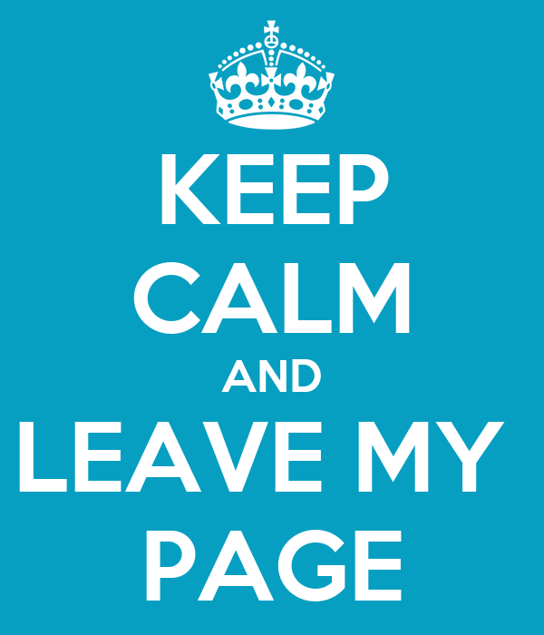 KEEP CALM AND LEAVE MY  PAGE