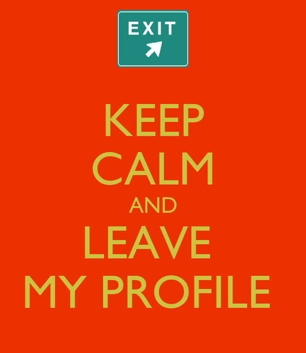 KEEP CALM AND LEAVE  MY PROFILE