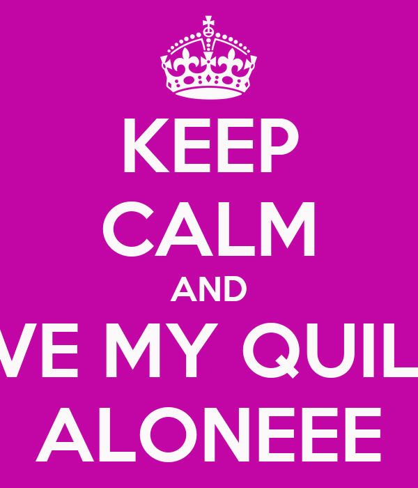 KEEP CALM AND LEAVE MY QUILHOS ALONEEE