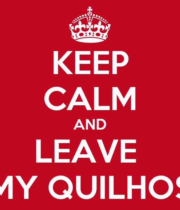 KEEP CALM AND LEAVE  MY QUILHOS