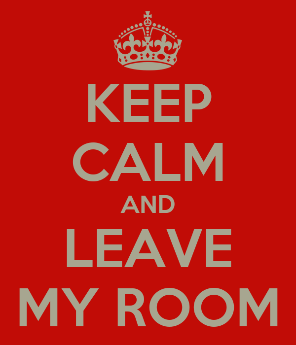 KEEP CALM AND LEAVE MY ROOM