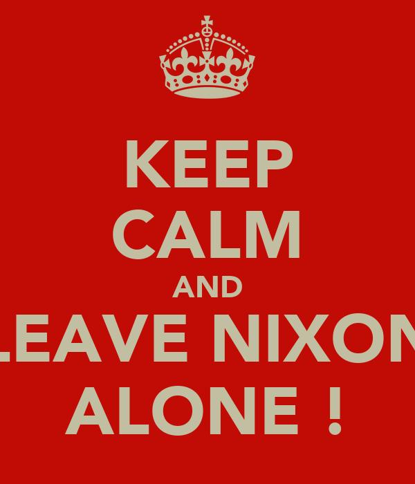 KEEP CALM AND LEAVE NIXON ALONE !