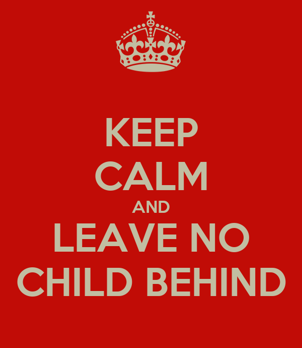 KEEP CALM AND LEAVE NO CHILD BEHIND