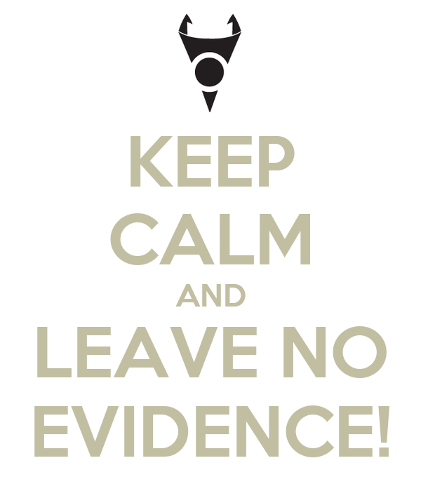 KEEP CALM AND LEAVE NO EVIDENCE!