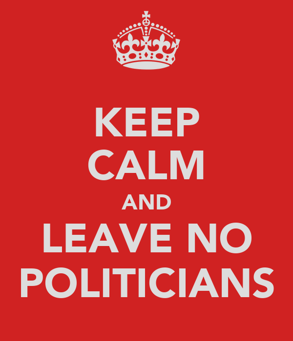 KEEP CALM AND LEAVE NO POLITICIANS