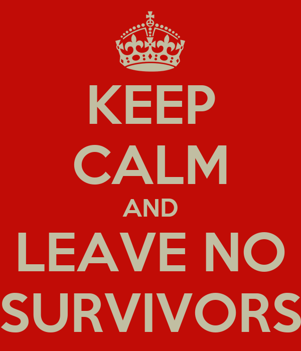 KEEP CALM AND LEAVE NO SURVIVORS