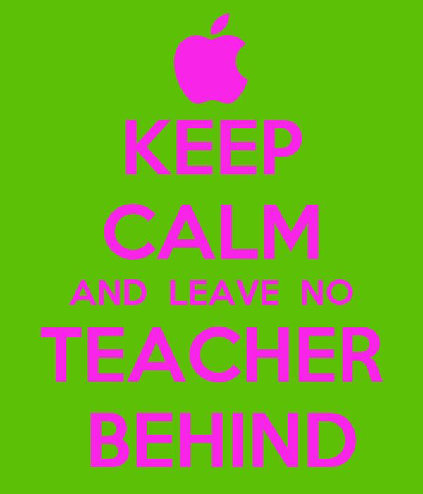 KEEP CALM AND  LEAVE  NO TEACHER   BEHIND