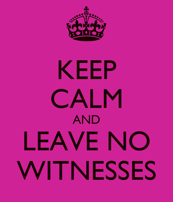 KEEP CALM AND LEAVE NO WITNESSES