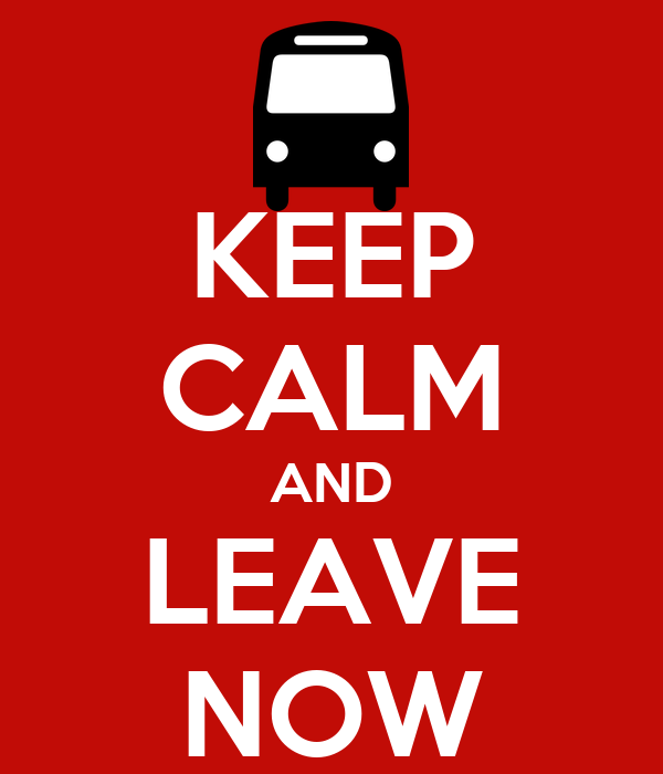 KEEP CALM AND LEAVE NOW
