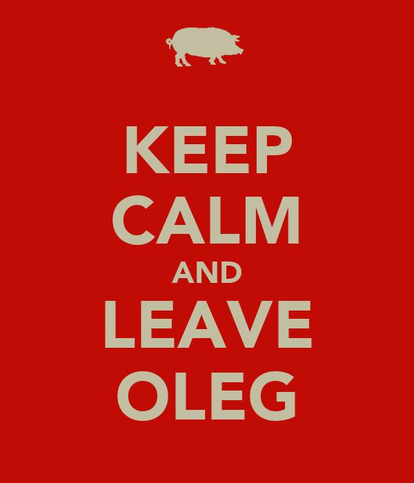 KEEP CALM AND LEAVE OLEG