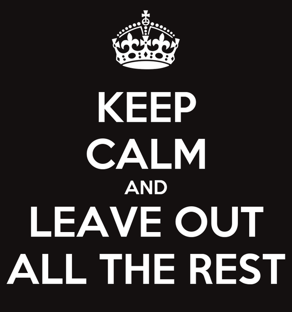 KEEP CALM AND LEAVE OUT ALL THE REST