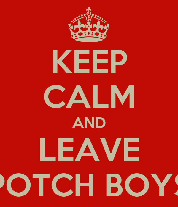 KEEP CALM AND LEAVE POTCH BOYS
