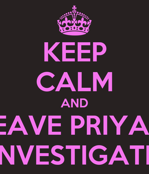 KEEP CALM AND LEAVE PRIYA 2 INVESTIGATE