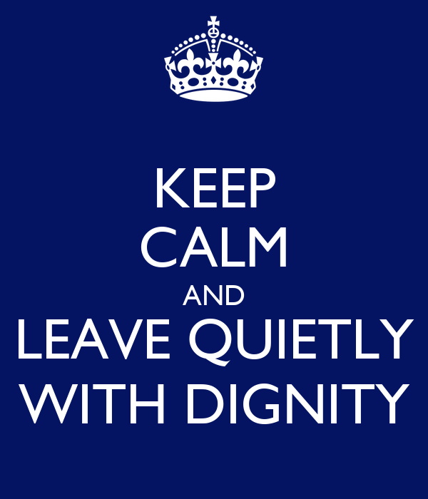 KEEP CALM AND LEAVE QUIETLY WITH DIGNITY
