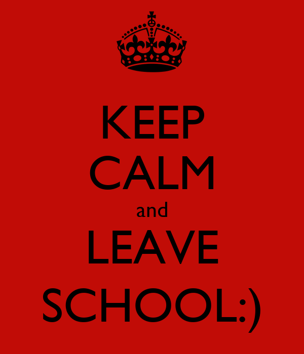 KEEP CALM and LEAVE SCHOOL:)