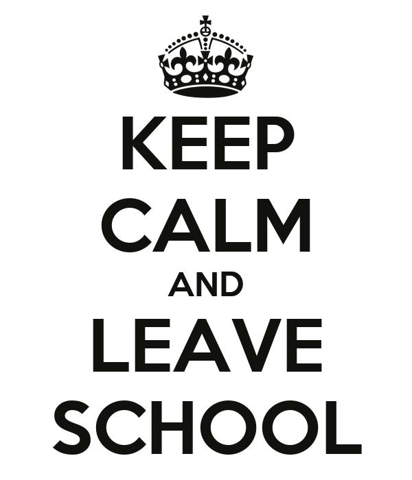KEEP CALM AND LEAVE SCHOOL Poster | petula | Keep Calm-o-Matic