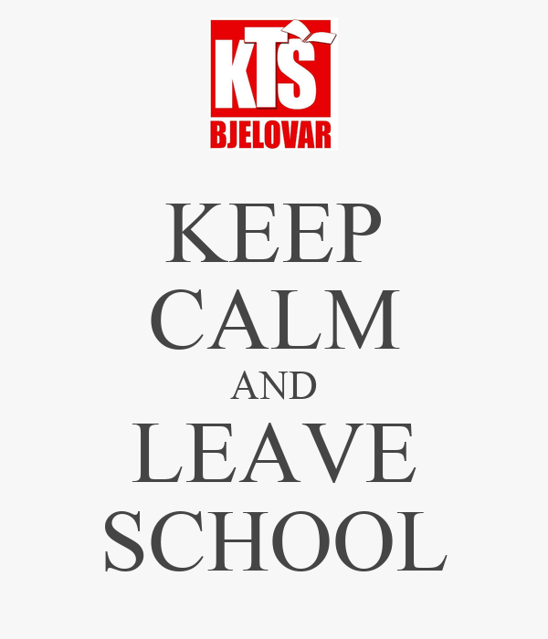 KEEP CALM AND LEAVE SCHOOL