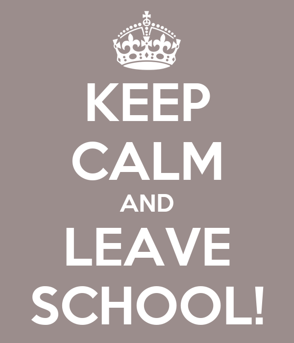 KEEP CALM AND LEAVE SCHOOL!
