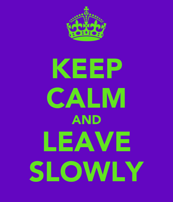 KEEP CALM AND LEAVE SLOWLY