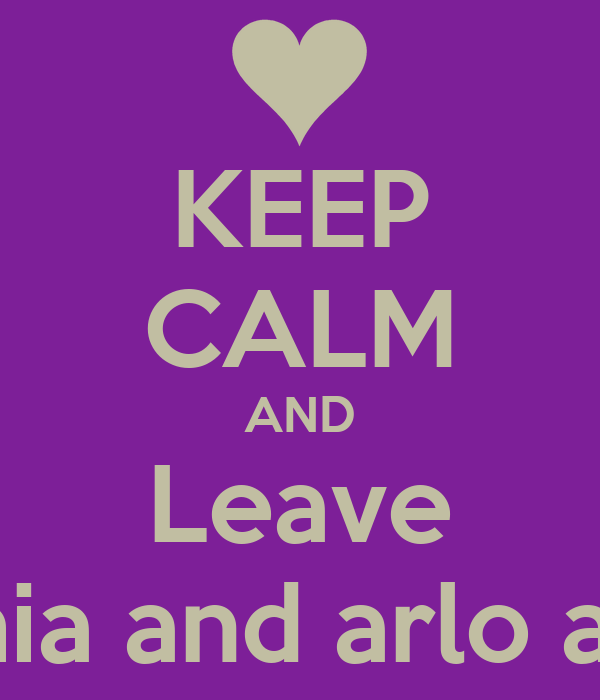 KEEP CALM AND Leave Sophia and arlo alone