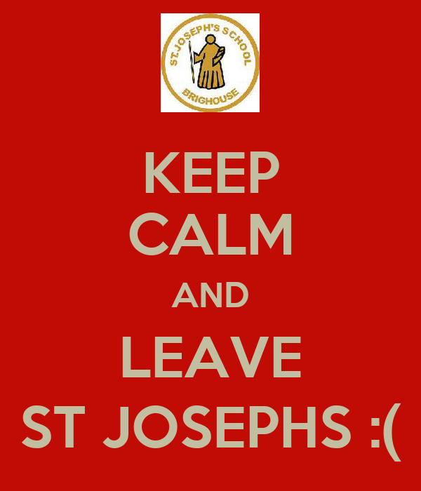 KEEP CALM AND LEAVE ST JOSEPHS :(