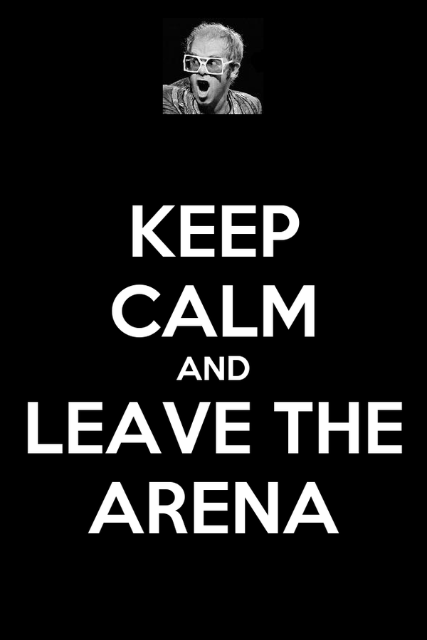 KEEP CALM AND LEAVE THE ARENA