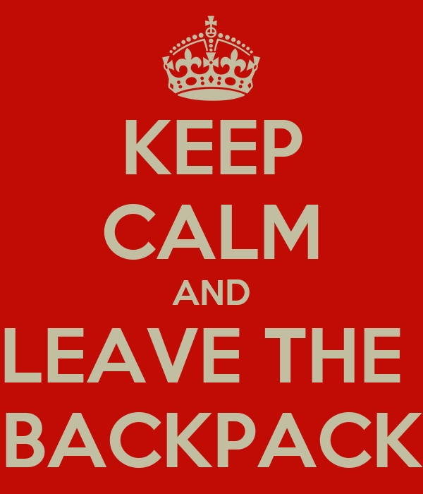 KEEP CALM AND LEAVE THE  BACKPACK