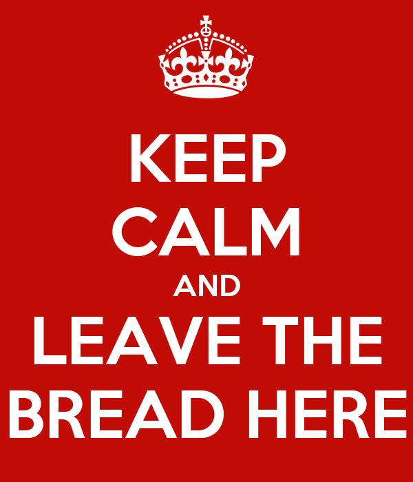 KEEP CALM AND LEAVE THE BREAD HERE