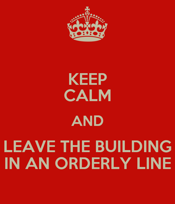 KEEP CALM AND LEAVE THE BUILDING IN AN ORDERLY LINE
