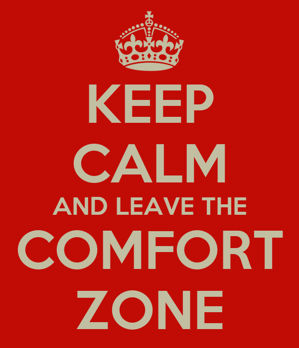 KEEP CALM AND LEAVE THE COMFORT ZONE