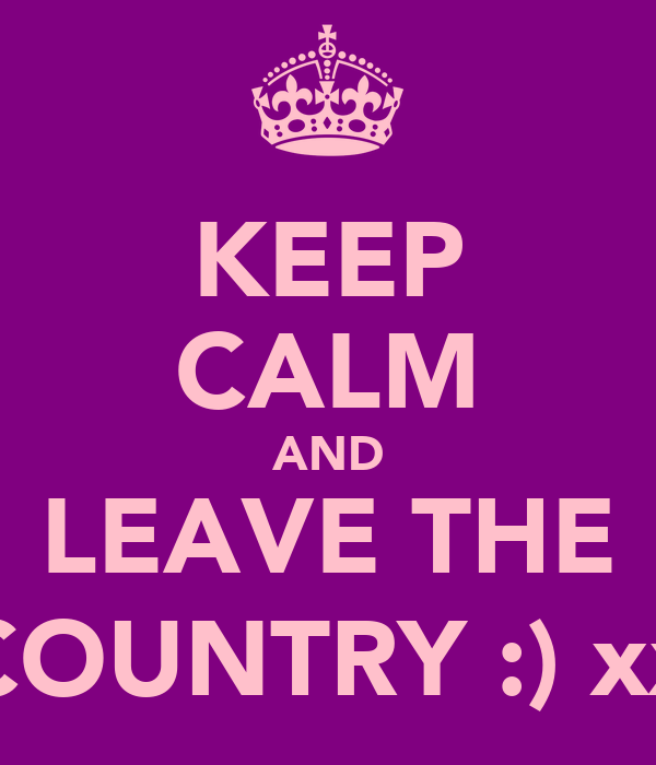KEEP CALM AND LEAVE THE COUNTRY :) xx