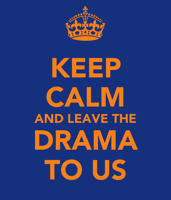 KEEP CALM AND LEAVE THE DRAMA TO US