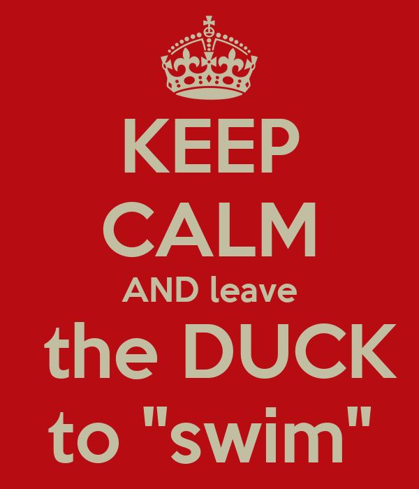 KEEP CALM AND leave  the DUCK to ''swim''